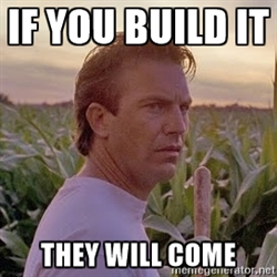"Field Of Dreams, ""If you build it they will come"""